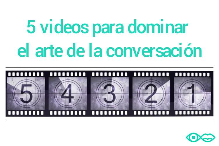 5 videos para dominar el arte de la conversación